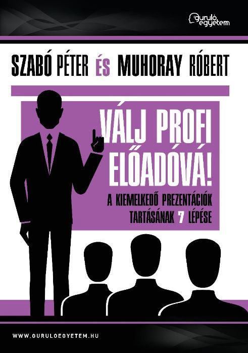 SZABÓ PÉTER-MUHORAY RÓBERT - VÁLJ PROFI ELŐADÓVÁ! - A KIEMELKEDŐ PREZENTÁCIÓK TARTÁSÁNAK 7 LÉPÉSE
