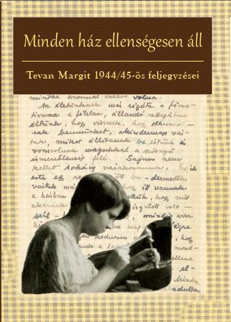 MINDEN HÁZ ELLENSÉGESEN ÁLL - TEVAN MARGIT 1944/45-ÖS FELJEGYZÉSEI