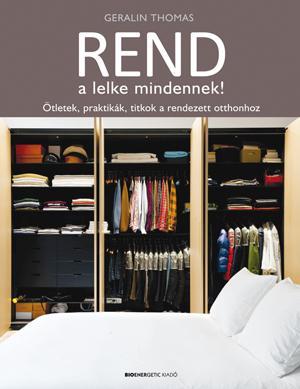 REND A LELKE MINDENNEK! - ÖTLETEK, PRAKTIKÁK, TITKOK A RENDEZETT OTTHONHOZ
