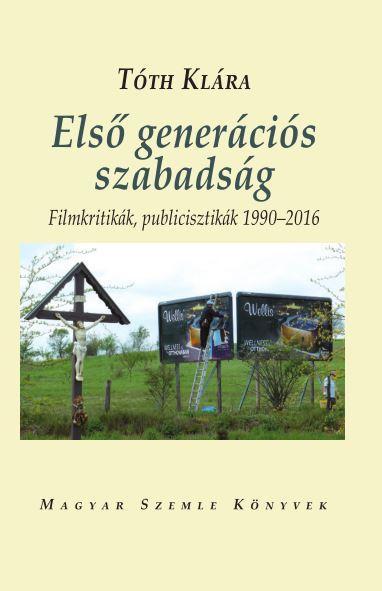 ELSŐ GENERÁCIÓS SZABADSÁG - FILMKRITIKÁK, PUBLICISZTIKÁK 1990-2016