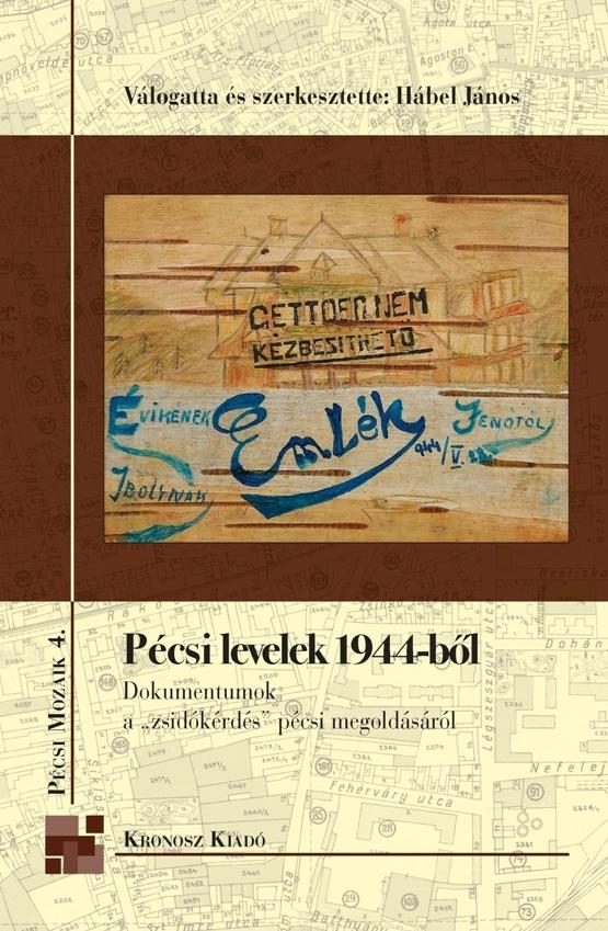 """PÉCSI LEVELEK 1944-BŐL - DOKUMENTUMOK A """"ZSIDÓKÉRDÉS"""" PÉCSI MEGOLDÁSÁRÓL"""