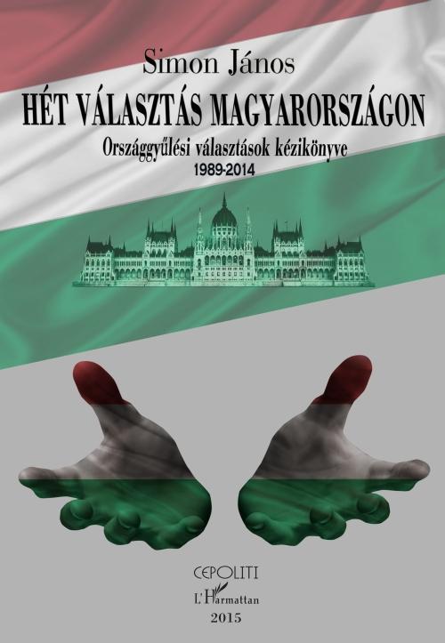HÉT VÁLASZTÁS MAGYARORSZÁGON - ORSZÁGGYŰLÉSI VÁLASZTÁSOK KÉZIKÖNYVE (1989-2014)
