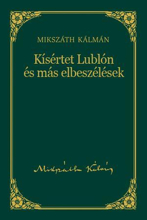 KÍSÉRTET LUBLÓN ÉS MÁS ELBESZÉLÉSEK - MIKSZÁTH KÁLMÁN SOROZAT 4.