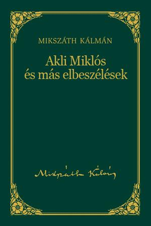 AKLI MIKLÓS ÉS MÁS ELBESZÉLÉSEK - MIKSZÁTH KÁLMÁN SOROZAT 5.