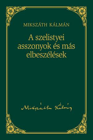A SZELISTYEI ASSZONYOK ÉS MÁS ELBESZÉLÉSEK - MIKSZÁTH KÁLMÁN SOROZAT 10.