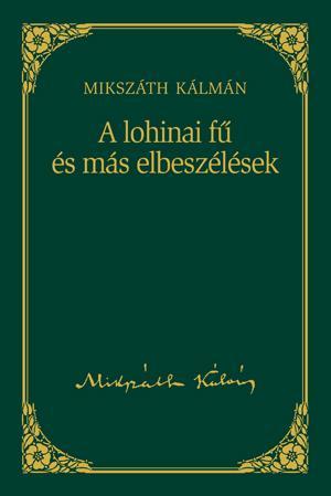 A LOHINAI FÛ ÉS MÁS ELBESZÉLÉSEK - MIKSZÁTH KÁLMÁN SOROZAT 11.