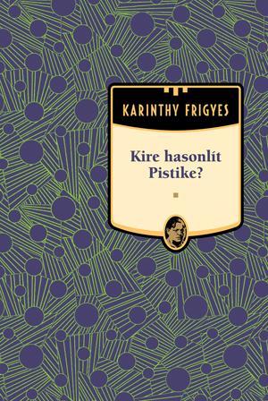 KIRE HASONLÍT PISTIKE? - KARINTHY FRIGYES MÛVEI 8.