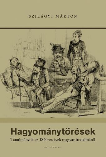 HAGYOMÁNYTÖRÉSEK - TANULMÁNYOK AZ 1840-ES ÉVEK MAGYAR IRODALMÁRÓL