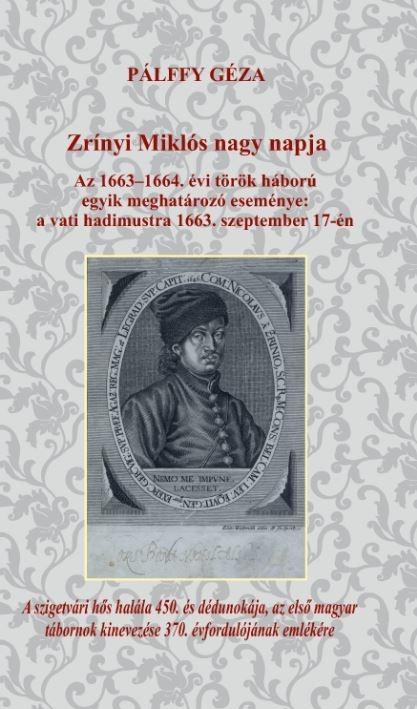 ZRÍNYI MIKLÓS NAGY NAPJA - AZ 1663-1664. ÉVI TÖRÖK HÁBORÚ EGYIK MEGHATÁROZÓ ESEM