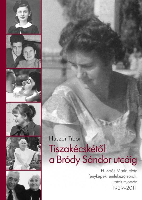 TISZAKÉCSKÉTŐL A BRÓDY SÁNDOR UTCÁIG - H. SOÓS MÁRIA ÉLETE 1929-2011