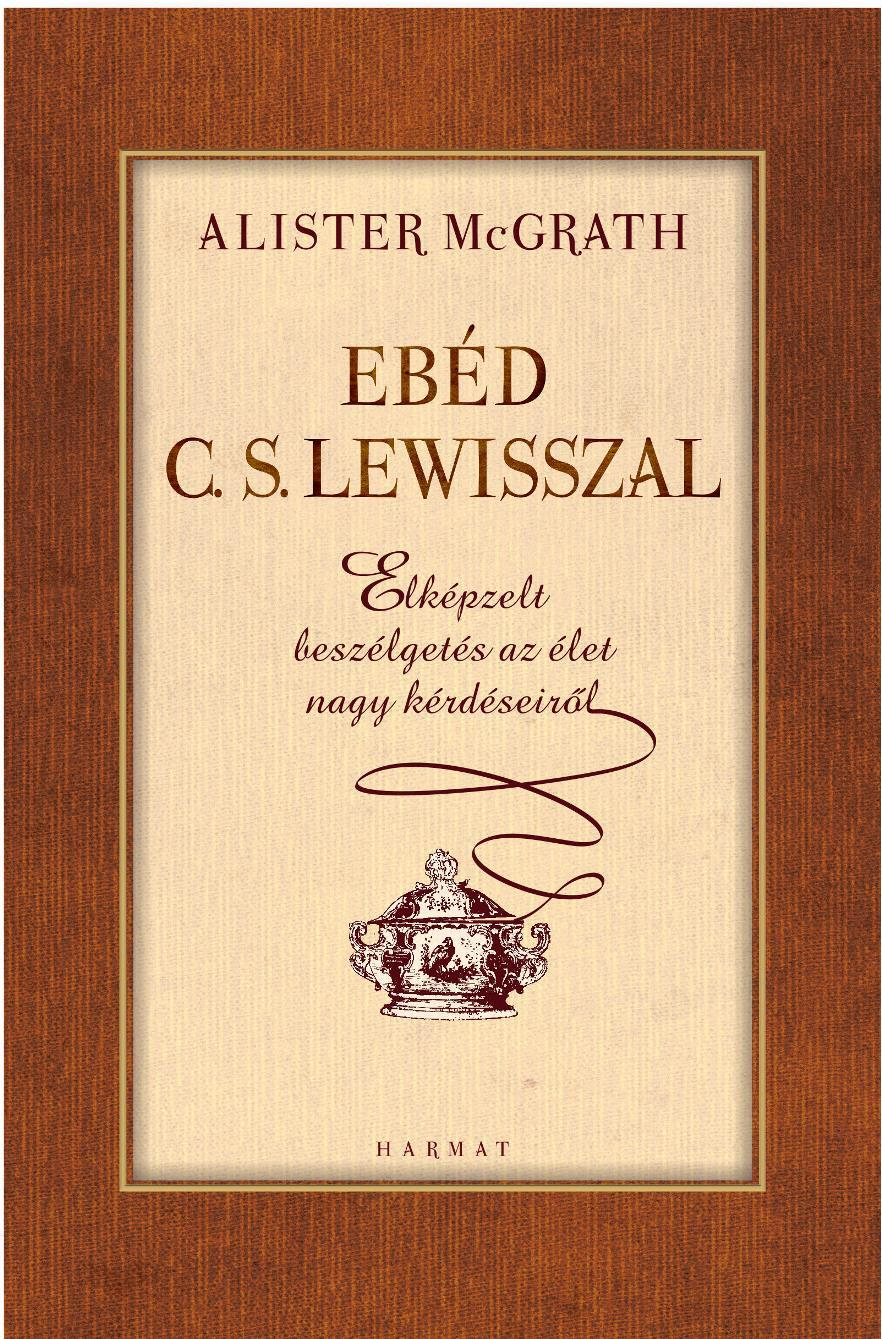 EBÉD C. S. LEWISSZAL - ELKÉPZELT BESZÉLGETÉSEK AZ ÉLET NAGY KÉRDÉSEIRŐL