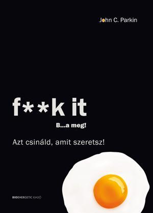 F**K IT B...A MEG! - AZT CSINÁLD, AMIT SZERETSZ!