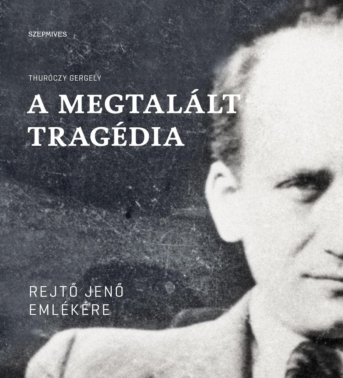 THURÓCZY GERGELY - A MEGTALÁLT TRAGÉDIA - REJTŐ JENŐ EMLÉKÉRE
