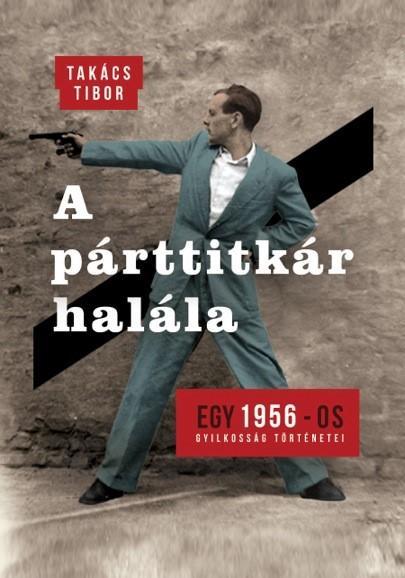 A PÁRTTITKÁR HALÁLA - EGY 1956-OS GYILKOSSÁG TÖRTÉNETEI