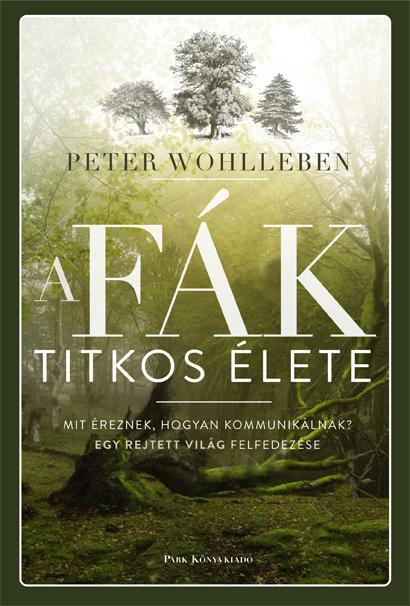 WOHLLEBEN, PETER - A FÁK TITKOS ÉLETE - MIT ÉREZNEK, HOGYAN KOMMUNIKÁLNAK? ...