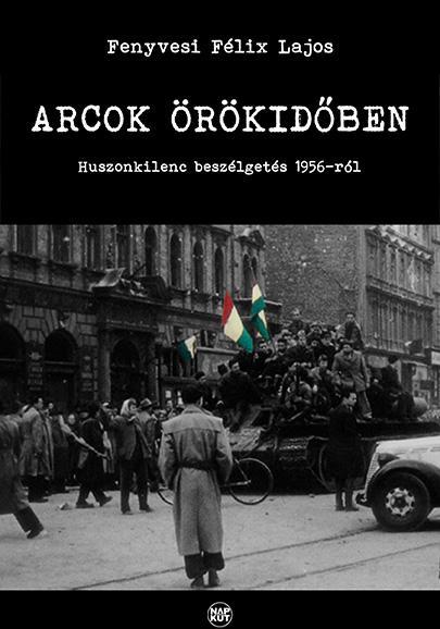 ARCOK ÖRÖKIDŐBEN - HUSZONKILENC BESZÉLGETÉS 1956-RÓL