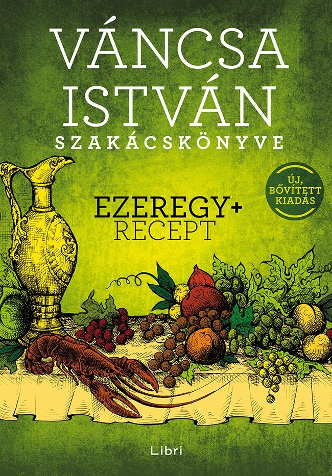VÁNCSA ISTVÁN SZAKÁCSKÖNYVE - EZEREGY+ RECEPT (ÚJ, BŐVÍTETT KIADÁS 2016)
