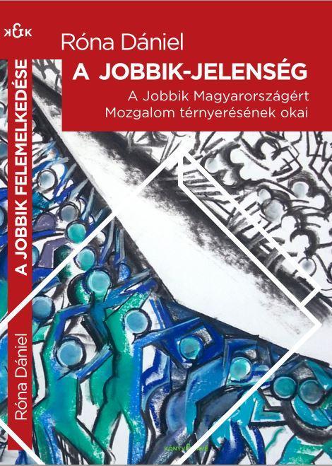 RÓNA DÁNIEL - A JOBBIK-JELENSÉG - A JOBBIK MAGYARORSZÁGÉRT MOZGALOM TÉRNYERÉSÉNEK OKAI