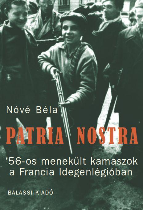 NÓVÉ BÉLA - PATRIA NOSTRA - '56-OS MENEKÜLT KAMASZOK A FRANCIA IDEGENLÉGIÓBAN