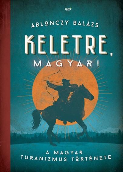 KELETRE, MAGYAR! - A MAGYAR TURANIZMUS TÖRTÉNETE