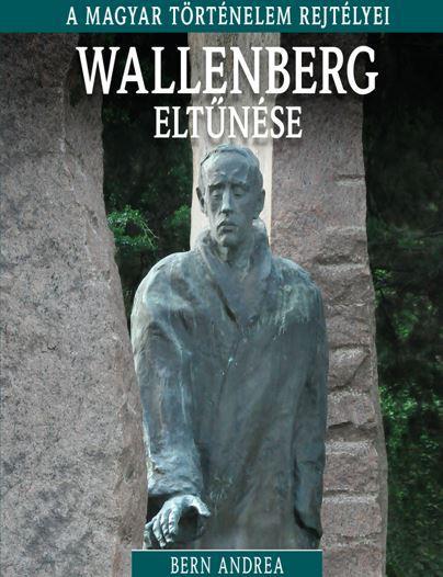 WALLENBERG ELTŰNÉSE - A MAGYAR TÖRTÉNELEM REJTÉLYEI