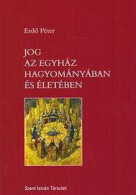 ERDŐ PÉTER - JOG AZ EGYHÁZ HAGYOMÁNYÁBAN ÉS ÉLETÉBEN