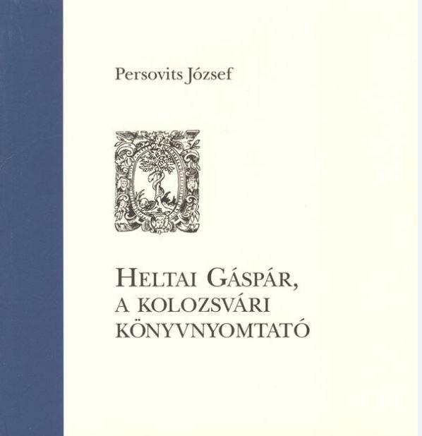 Heltai Gáspár, a kolozsvári könyvnyomtató.