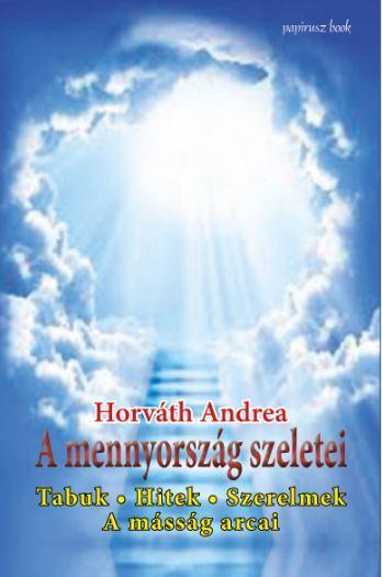 HORVÁTH ANDREA - A MENNYORSZÁG SZELETEI - TABUK, HITEK, SZERELMEK, A MÁSSÁG ARCAI