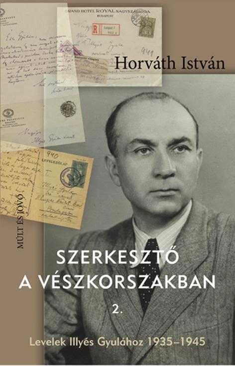 HORVÁTH ISTVÁN - SZERKESZTŐ A VÉSZKORSZAKBAN 2. - LEVELEK ILLYÉS GYULÁHOZ 1935-1945