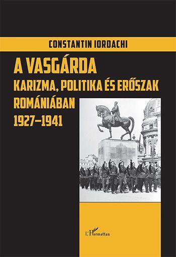 A VASGÁRDA - KARIZMA, POLITIKA ÉS ESRÕSZAK ROMÁNIÁBAN 1927 -1941