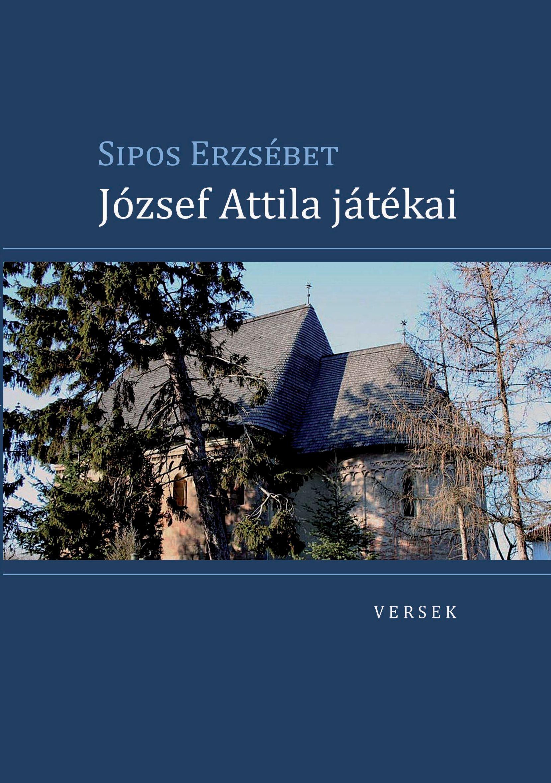 SIPOS ERZSÉBET - JÓZSEF ATTILA JÁTÉKAI - VERSEK