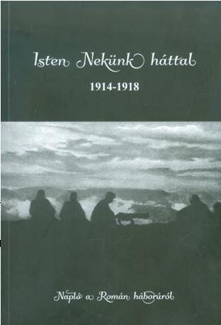 ISTEN NEKÜNK HÁTTAL 1914-1918 - NAPLÓ A ROMÁN HÁBORÚRÓL