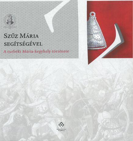 SZŰZ MÁRIA SEGÍTSÉGÉVEL - A TURBÉKI MÁRIA-KEGYHELY TÖRTÉNETE