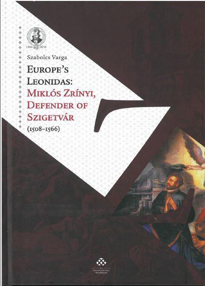 VARGA SZABOLCS - EUROPE'S LEONIDAS: MIKLÓS ZRÍNYI, DEFENDER OF SZIGETVÁR (1508-1566)