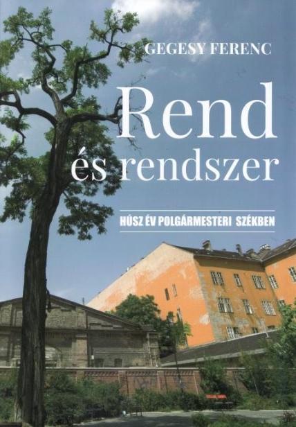 GEGESY FERENC - REND ÉS RENDSZER - HÚSZ ÉV POLGÁRMESTERI SZÉKBEN