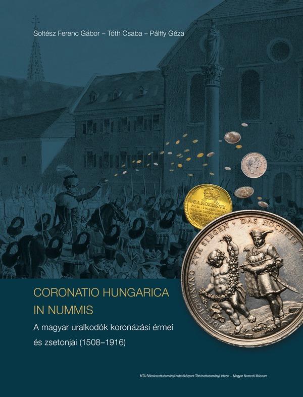 CORONATIO HUNGARICA IN NUMMIS A MAGYAR URALKODÓK KORONÁZÁSI ÉRMEI ÉS ZSETONJAI (