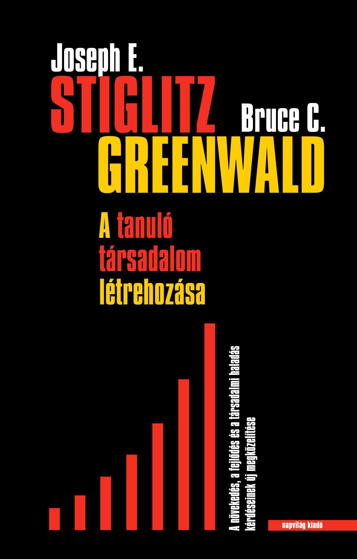 STIGLITZ, JOSEPH E.- GREENWALD, BRUCE C. - A TANULÓ TÁRSADALOM LÉTREHOZÁSA