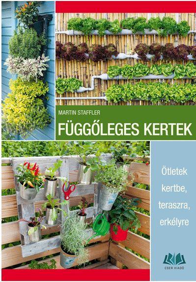 STAFFLER, MARTIN - FÜGGŐLEGES KERTEK - ÖTLETEK KERTBE, TERASZRA, ERKÉLYRE