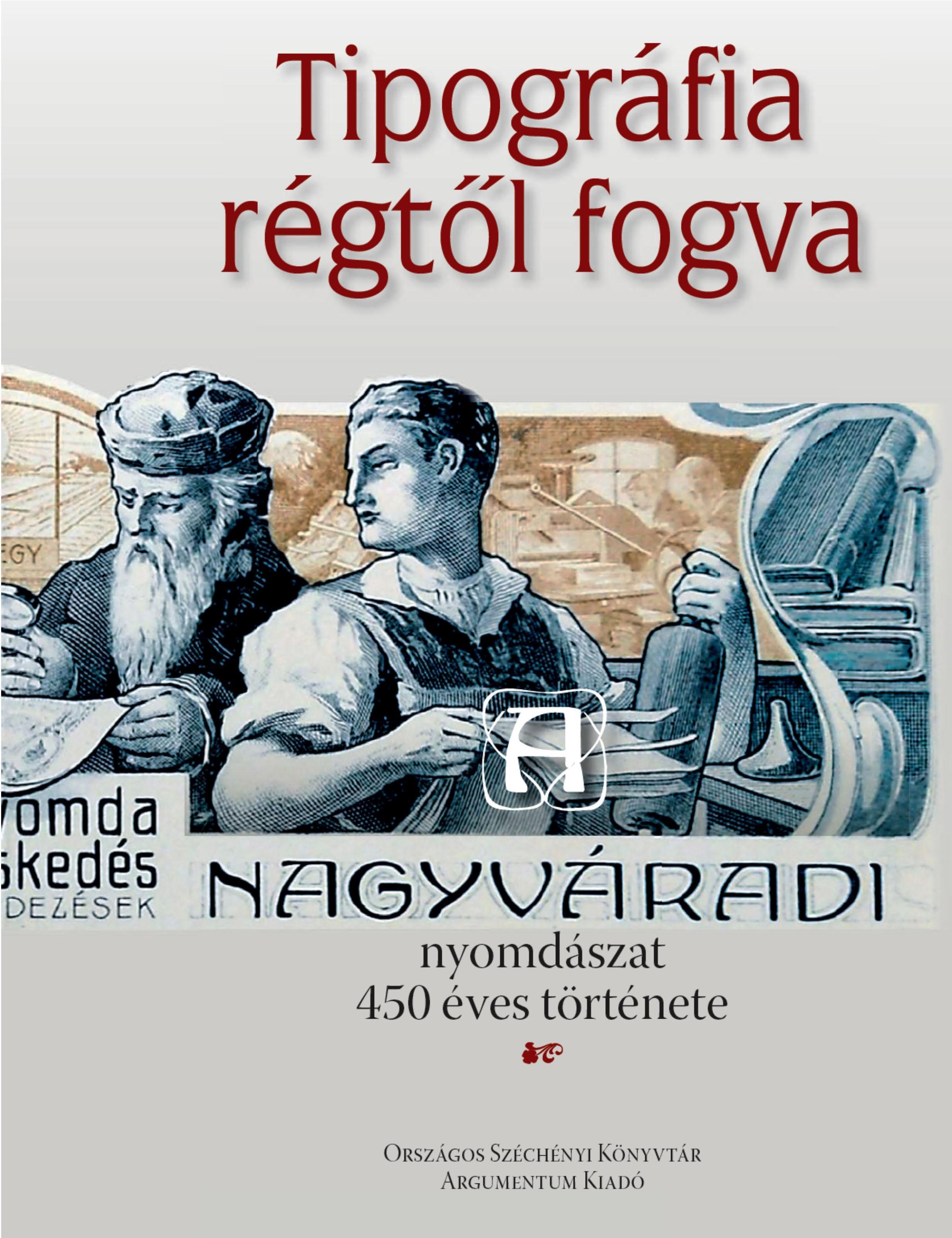 - - TIPOGRÁFIA RÉGTŐL FOGVA - A NAGYVÁRADI NYOMDÁSZAT 450 ÉVES TÖRTÉNETE