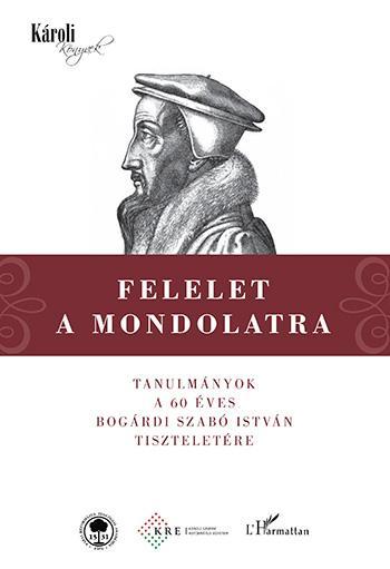 FELELET A MONDOLATRA - TANULMÁNYOK A 60 ÉVES BOGÁRDI SZABÓ ISTVÁN TISZTELETÉRE