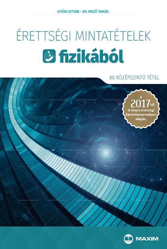 GYŐRI ISTVÁN, DR. MEZŐ TAMÁS - ÉRETTSÉGI MINTATÉTELEK FIZIKÁBÓL - 80 KÖZÉPSZINTŰ TÉTEL 2017
