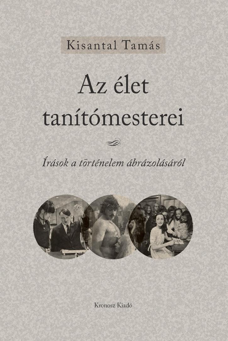 KISANTAL TAMÁS - AZ ÉLET TANÍTÓMESTEREI - ÍRÁSOK A TÖRTÉNELEM ÁBRÁZOLÁSÁRÓL