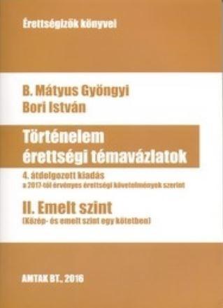 TÖRTÉNELEM ÉRETTSÉGI TÉMAVÁZLATOK II. EMELT SZINT - 4. ÁTDOLG. KIAD.