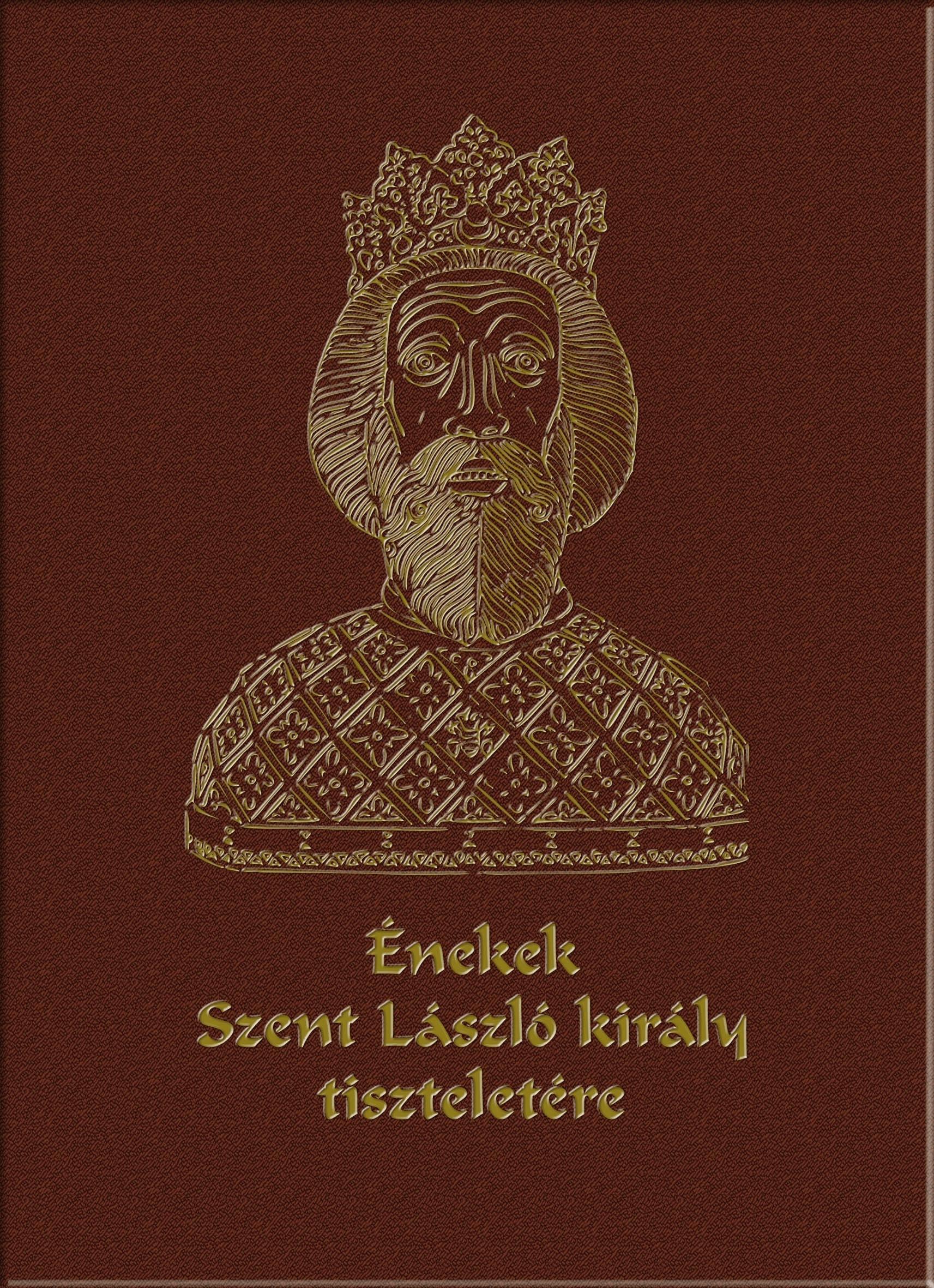 ÉNEKEK SZENT LÁSZLÓ KIRÁLY TISZTELETÉRE - CD-VEL! (SZENT LÁSZLÓ ÉV 2017!)