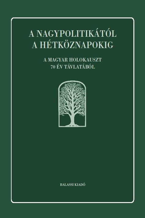 A NAGYPOLITIKÁTÓL A HÉTKÖZNAPOKIG - A MAGYAR HOLOKAUSZT 70 ÉV TÁVLATÁBÓL