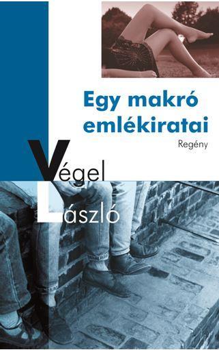 VÉGEL LÁSZLÓ - EGY MAKRÓ EMLÉKIRATAI - REGÉNY