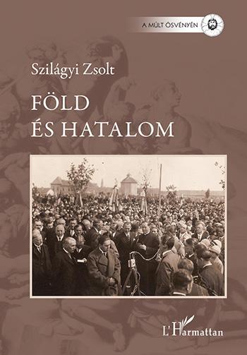 SZILÁGYI ZSOLT - FÖLD ÉS HATALOM - MEZŐVÁROSI ELIT KECSKEMÉTEN 1920 - 1939
