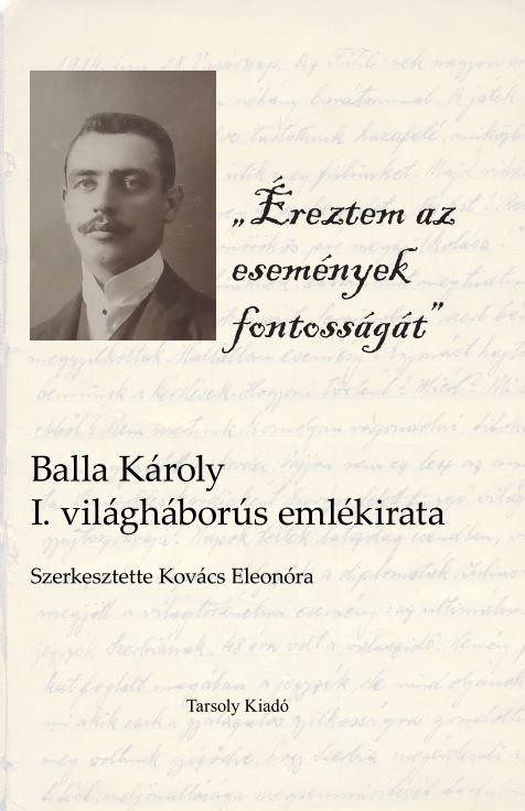 - - ÉREZTEM AZ ESEMÉNYEK FONTOSSÁGÁT - BALLA KÁROLY I. VILÁGHÁBORÚS EMLÉKIRATA
