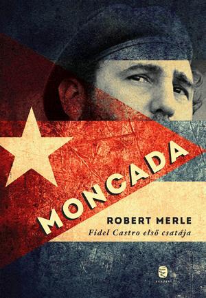 MERLE, ROBERT - MONCADA - FIDEL CASTRO ELSŐ CSATÁJA