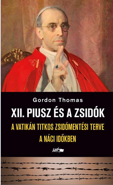 GORDON, THOMAS - XII. PIUSZ ÉS A ZSIDÓK - A VATIKÁN TITKOS ZSIDÓMENTÉSI TERVE A NÁCI IDŐKBEN